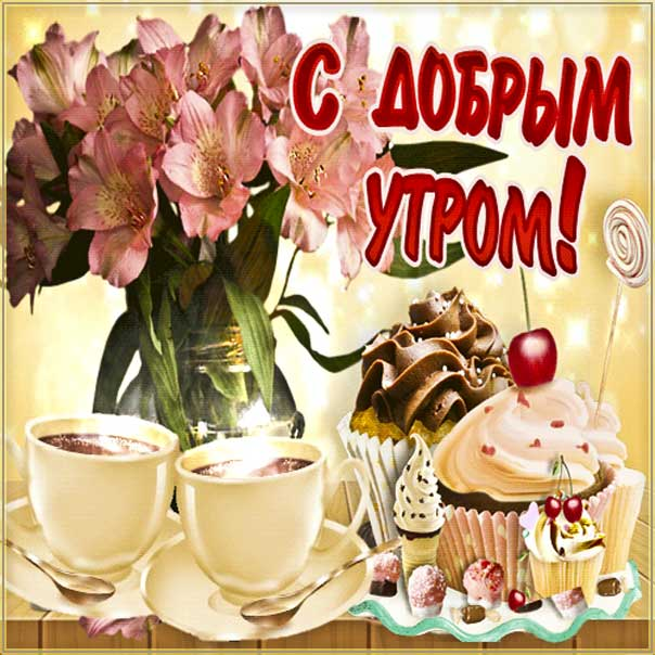 Открытка доброе утро. Со словами замечательного, позитивного, классного утра, пирожное чай, розы, сияние, кофе кекс, мигающие, стихи, картинки про утро пожелать.